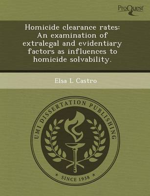 Homicide Clearance Rates: An Examination of Extralegal and Evidentiary Factors as Influences to Homicide Solvability (Paperback)