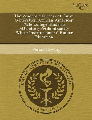 The Academic Success of First-Generation African American Male College Students Attending Predominantly White Institutions of Higher Education (Paperback)