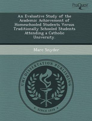 An Evaluative Study of the Academic Achievement of Homeschooled Students Versus Traditionally Schooled Students Attending a Catholic University (Paperback)
