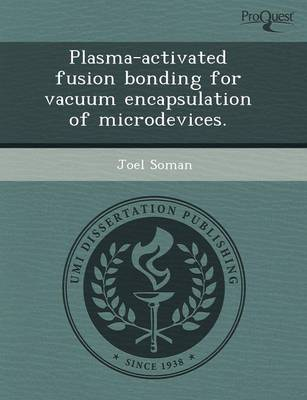Plasma-Activated Fusion Bonding for Vacuum Encapsulation of Microdevices (Paperback)
