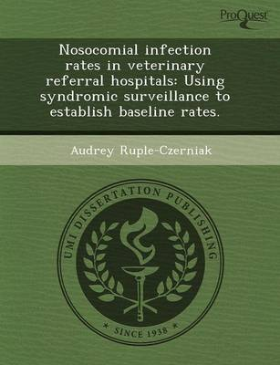 Nosocomial Infection Rates in Veterinary Referral Hospitals: Using Syndromic Surveillance to Establish Baseline Rates (Paperback)