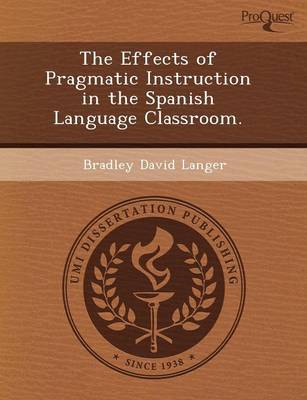 The Effects of Pragmatic Instruction in the Spanish Language Classroom (Paperback)