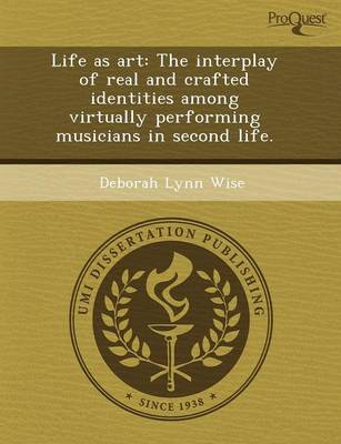 Life as Art: The Interplay of Real and Crafted Identities Among Virtually Performing Musicians in Second Life (Paperback)