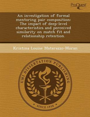 An Investigation of Formal Mentoring Pair Composition: The Impact of Deep-Level Characteristics and Perceived Similarity on Match Fit and Relationshi (Paperback)