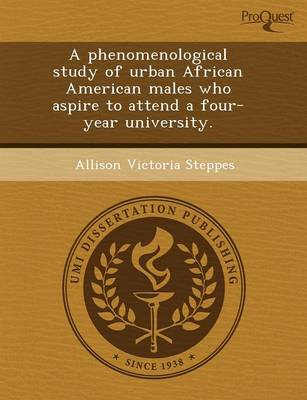 A Phenomenological Study of Urban African American Males Who Aspire to Attend a Four-Year University (Paperback)