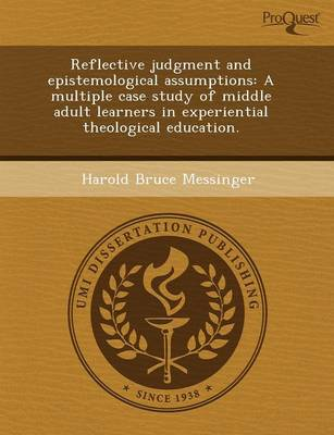 Reflective Judgment and Epistemological Assumptions: A Multiple Case Study of Middle Adult Learners in Experiential Theological Education (Paperback)