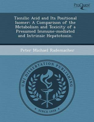 Tienilic Acid and Its Positional Isomer: A Comparison of the Metabolism and Toxicity of a Presumed Immune-Mediated and Intrinsic Hepatotoxin (Paperback)