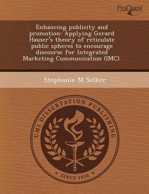 Enhancing Publicity and Promotion: Applying Gerard Hauser's Theory of Reticulate Public Spheres to Encourage Discourse for Integrated Marketing Commun (Paperback)