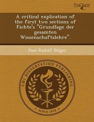 A Critical Explication of the First Two Sections of Fichte's Grundlage Der Gesamten Wissenschaftslehre. (Paperback)