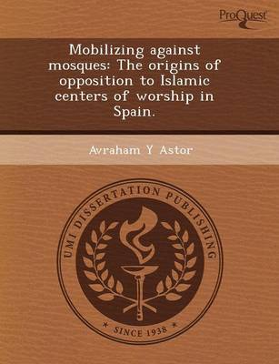 Mobilizing Against Mosques: The Origins of Opposition to Islamic Centers of Worship in Spain (Paperback)