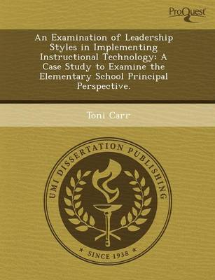 An Examination of Leadership Styles in Implementing Instructional Technology: A Case Study to Examine the Elementary School Principal Perspective (Paperback)