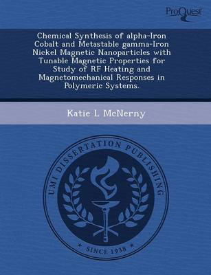 Chemical Synthesis of Alpha-Iron Cobalt and Metastable Gamma-Iron Nickel Magnetic Nanoparticles with Tunable Magnetic Properties for Study of RF Heati (Paperback)