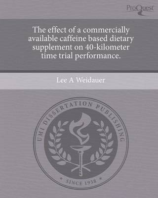 The Effect of a Commercially Available Caffeine Based Dietary Supplement on 40-Kilometer Time Trial Performance (Paperback)