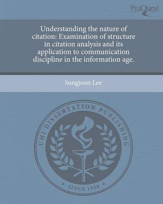 Understanding the Nature of Citation: Examination of Structure in Citation Analysis and Its Application to Communication Discipline in the Information (Paperback)