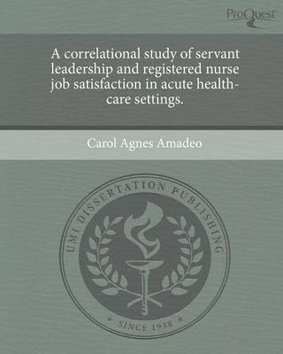 A Correlational Study of Servant Leadership and Registered Nurse Job Satisfaction in Acute Health-Care Settings (Paperback)