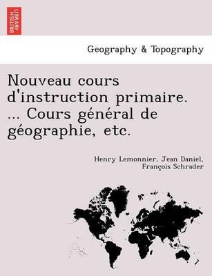 Nouveau Cours D'Instruction Primaire. ... Cours GE Ne Ral de GE Ographie, Etc. (Paperback)