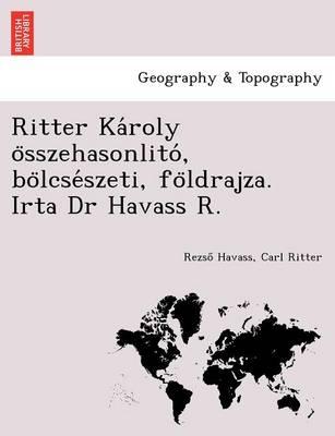 Ritter Ka Roly O Sszehasonlito, Bo Lcse Szeti, Fo Ldrajza. Irta Dr Havass R. (Paperback)