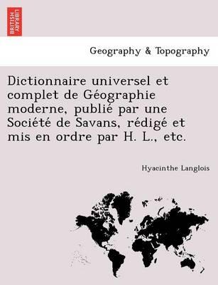 Dictionnaire Universel Et Complet de GE Ographie Moderne, Publie Par Une Socie Te de Savans, Re Dige Et MIS En Ordre Par H. L., Etc. (Paperback)