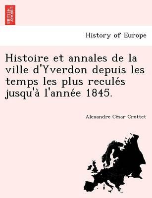 Histoire Et Annales de La Ville D'Yverdon Depuis Les Temps Les Plus Recule S Jusqu'a L'Anne E 1845. (Paperback)