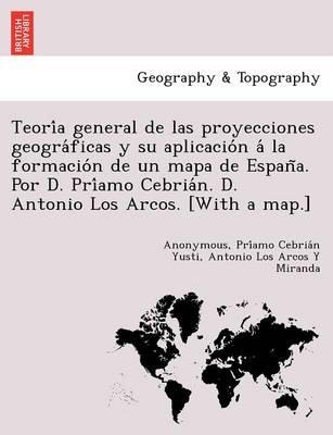 Teoría general de las proyecciones geográficas y su aplicación á la formación de un mapa de España. Por D. Príamo Cebrián. D. Antonio Los Arcos. [With a map.] (Paperback)