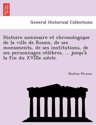 Histoire Sommaire Et Chronologique de La Ville de Rouen, de Ses Monuments, de Ses Institutions, de Ses Personnages Ce Le Bres, ... Jusqu'a La Fin Du Xviiie Sie Cle. (Paperback)