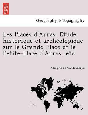 Les Places D'Arras. E Tude Historique Et Arche Ologique Sur La Grande-Place Et La Petite-Place D'Arras, Etc. (Paperback)