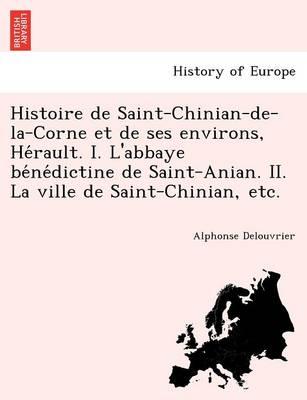 Histoire de Saint-Chinian-de-La-Corne Et de Ses Environs, He Rault. I. L'Abbaye Be Ne Dictine de Saint-Anian. II. La Ville de Saint-Chinian, Etc. (Paperback)