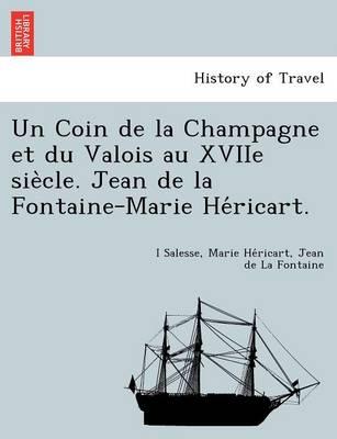 Un Coin de La Champagne Et Du Valois Au Xviie Sie Cle. Jean de La Fontaine-Marie He Ricart. (Paperback)