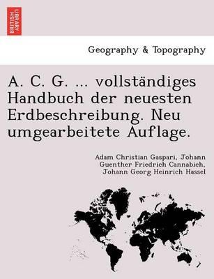 A. C. G. ... Vollsta Ndiges Handbuch Der Neuesten Erdbeschreibung. Neu Umgearbeitete Auflage. (Paperback)