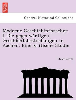 Moderne Geschichtsforscher. I. Die Gegenwa Rtigen Geschichtsbestrebungen in Aachen. Eine Kritische Studie. (Paperback)