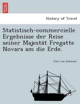 Statistisch-Commercielle Ergebnisse Der Reise Seiner Majesta T Fregatte Novara Am Die Erde. (Paperback)