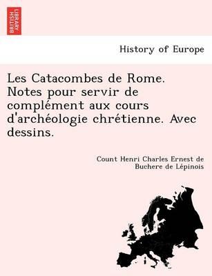 Les Catacombes de Rome. Notes Pour Servir de Comple Ment Aux Cours D'Arche Ologie Chre Tienne. Avec Dessins. (Paperback)