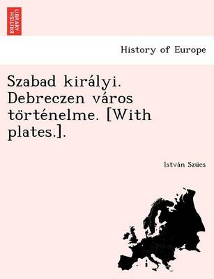 Szabad Kira Lyi. Debreczen Va Ros to Rte Nelme. [With Plates.]. (Paperback)