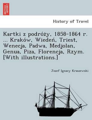 Kartki Z Podro Z Y, 1858-1864 R. ... Krako W, Wieden, Triest, Wenecja, Padwa, Medjolan, Genua, Piza, Florencja, Rzym. [With Illustrations.] (Paperback)