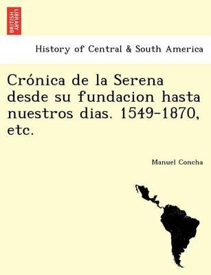 Crónica de la Serena desde su fundacion hasta nuestros dias. 1549-1870, etc. (Paperback)