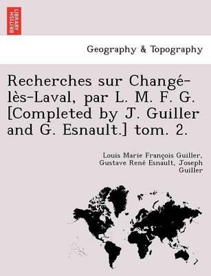 Recherches sur Changé-lès-Laval, par L. M. F. G. [Completed by J. Guiller and G. Esnault.] tom. 2. (Paperback)