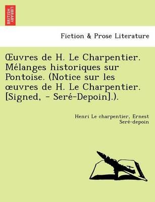 Uvres de H. Le Charpentier. Me Langes Historiques Sur Pontoise. (Notice Sur Les Uvres de H. Le Charpentier. [Signed, - Sere -Depoin].). (Paperback)