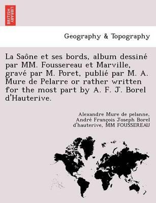 La Sao Ne Et Ses Bords, Album Dessine Par MM. Foussereau Et Marville, Grave Par M. Poret, Publie Par M. A. Mure de Pelarre or Rather Written for the (Paperback)