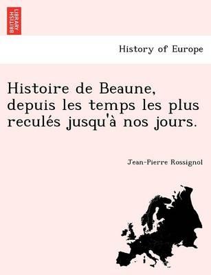 Histoire de Beaune, Depuis Les Temps Les Plus Recule S Jusqu'a Nos Jours. (Paperback)