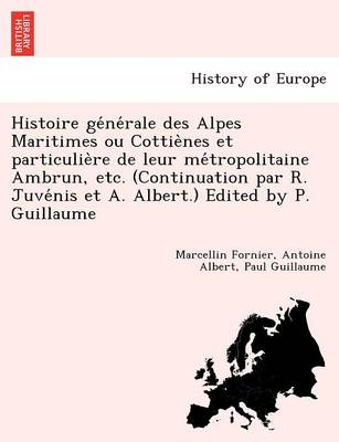 Histoire GE Ne Rale Des Alpes Maritimes Ou Cottie Nes Et Particulie Re de Leur Me Tropolitaine Ambrun, Etc. (Continuation Par R. Juve NIS Et A. Albert.) Edited by P. Guillaume (Paperback)