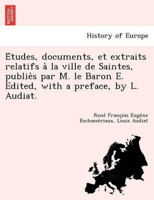 E Tudes, Documents, Et Extraits Relatifs a la Ville de Saintes, Publie S Par M. Le Baron E. Edited, with a Preface, by L. Audiat. (Paperback)