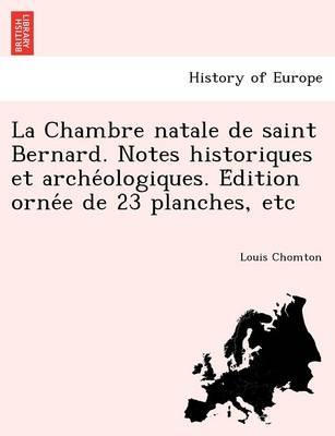 La Chambre Natale de Saint Bernard. Notes Historiques Et Arche Ologiques. E Dition Orne E de 23 Planches, Etc (Paperback)