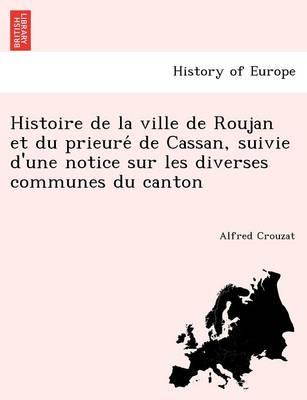 Histoire de La Ville de Roujan Et Du Prieure de Cassan, Suivie D'Une Notice Sur Les Diverses Communes Du Canton (Paperback)