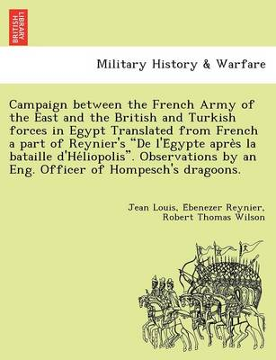 Campaign Between the French Army of the East and the British and Turkish Forces in Egypt Translated from French a Part of Reynier's de L'e Gypte Apre S La Bataille D'He Liopolis. Observations by an Eng. Officer of Hompesch's Dragoons. (Paperback)