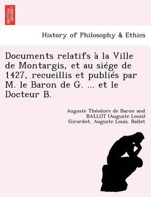 Documents Relatifs La Ville de Montargis, Et Au Si ge de 1427, Recueillis Et Publi s Par M. Le Baron de G. ... Et Le Docteur B. (Paperback)