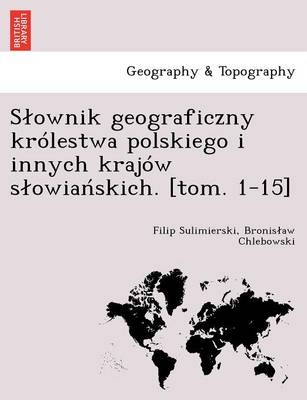 S Ownik Geograficzny Krolestwa Polskiego I Innych Krajow S Owia Skich. [Tom. 1-15] (Paperback)