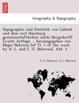 Topographie Und Statistik Von Lu Beck Und Dem Mit Hamburg Gemeinschaftlichen Amte Bergedorff. Zweite Auflage ... Herausgegeben Von Major Behrens [Of Tl. 1 of the Work by H. L. and C. G. Behrens]. Abt. 1. (Paperback)