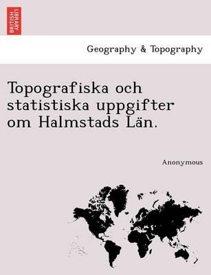 Topografiska Och Statistiska Uppgifter Om Halmstads La N. (Paperback)