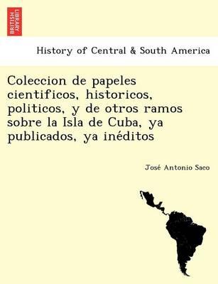 Coleccion de Papeles Cientificos, Historicos, Politicos, y de Otros Ramos Sobre La Isla de Cuba, YA Publicados, YA Ine Ditos. (Paperback)