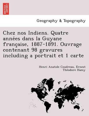 Chez Nos Indiens. Quatre Années Dans La Guyane Française, 1887-1891. Ouvrage Contenant 98 Gravures Including a Portrait Et 1 Carte (Paperback)